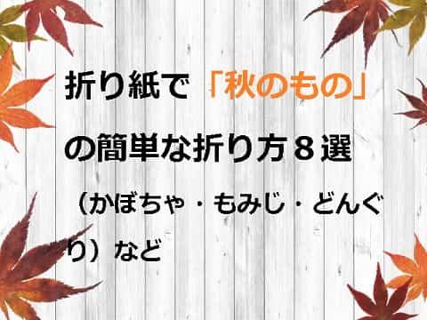 折り紙で「秋のもの」の簡単な折り方8選(かぼちゃ・もみじ・どんぐり)など